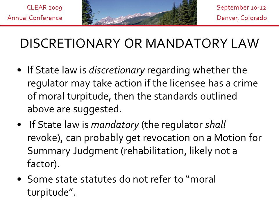 CLEAR 2009 Annual Conference September 10-12 Denver, Colorado DISCRETIONARY OR MANDATORY LAW If State law is discretionary regarding whether the regulator may take action if the licensee has a crime of moral turpitude, then the standards outlined above are suggested.