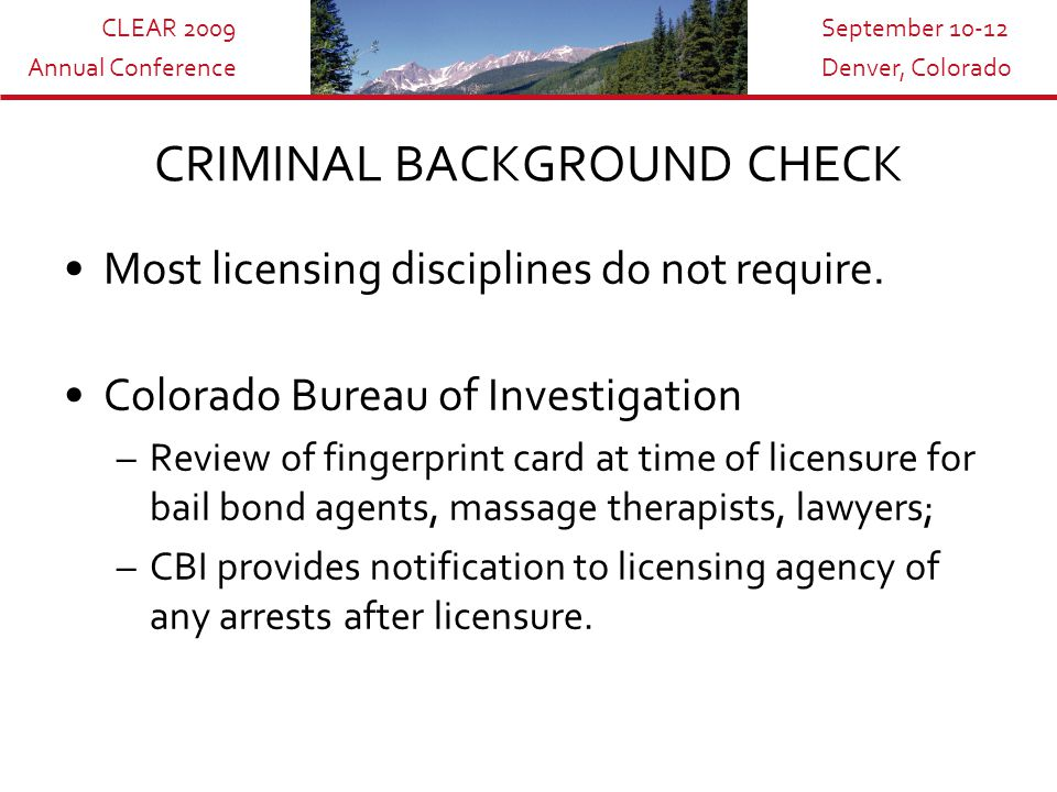 CLEAR 2009 Annual Conference September 10-12 Denver, Colorado CRIMINAL BACKGROUND CHECK Most licensing disciplines do not require.