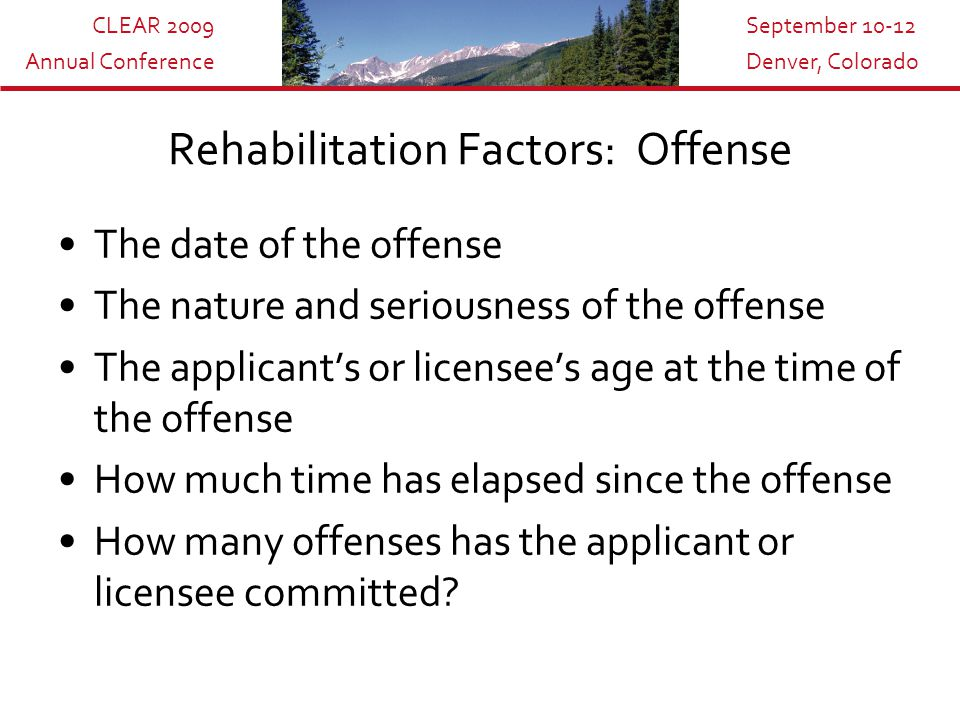 CLEAR 2009 Annual Conference September 10-12 Denver, Colorado Rehabilitation Factors: Offense The date of the offense The nature and seriousness of the offense The applicant's or licensee's age at the time of the offense How much time has elapsed since the offense How many offenses has the applicant or licensee committed