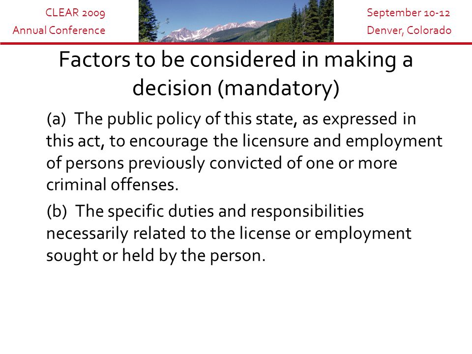 CLEAR 2009 Annual Conference September 10-12 Denver, Colorado Factors to be considered in making a decision (mandatory) (a) The public policy of this state, as expressed in this act, to encourage the licensure and employment of persons previously convicted of one or more criminal offenses.