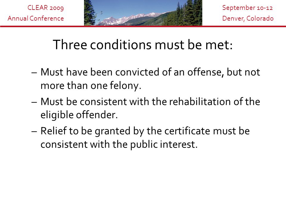CLEAR 2009 Annual Conference September 10-12 Denver, Colorado Three conditions must be met: –Must have been convicted of an offense, but not more than one felony.