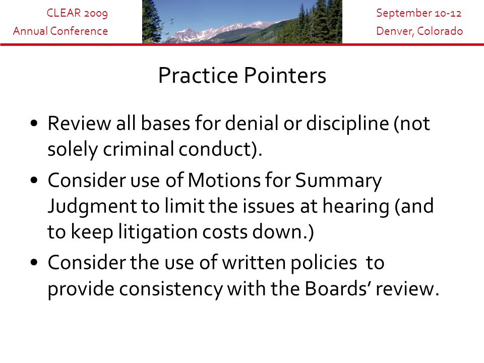 CLEAR 2009 Annual Conference September 10-12 Denver, Colorado Practice Pointers Review all bases for denial or discipline (not solely criminal conduct).