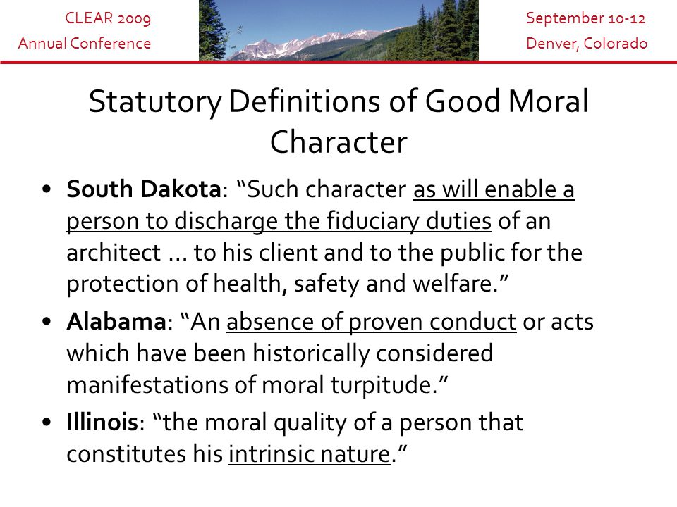 CLEAR 2009 Annual Conference September 10-12 Denver, Colorado Statutory Definitions of Good Moral Character South Dakota: Such character as will enable a person to discharge the fiduciary duties of an architect … to his client and to the public for the protection of health, safety and welfare. Alabama: An absence of proven conduct or acts which have been historically considered manifestations of moral turpitude. Illinois: the moral quality of a person that constitutes his intrinsic nature.