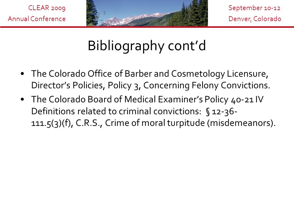 CLEAR 2009 Annual Conference September 10-12 Denver, Colorado Bibliography cont'd The Colorado Office of Barber and Cosmetology Licensure, Director's Policies, Policy 3, Concerning Felony Convictions.