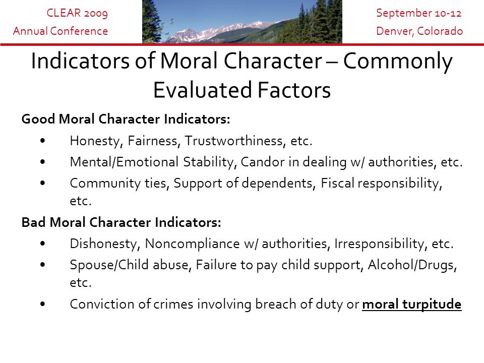 CLEAR 2009 Annual Conference September 10-12 Denver, Colorado Indicators of Moral Character – Commonly Evaluated Factors Good Moral Character Indicators: Honesty, Fairness, Trustworthiness, etc.