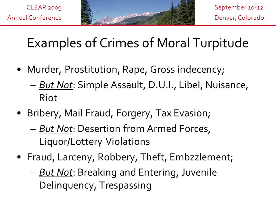 CLEAR 2009 Annual Conference September 10-12 Denver, Colorado Examples of Crimes of Moral Turpitude Murder, Prostitution, Rape, Gross indecency; –But Not: Simple Assault, D.U.I., Libel, Nuisance, Riot Bribery, Mail Fraud, Forgery, Tax Evasion; –But Not: Desertion from Armed Forces, Liquor/Lottery Violations Fraud, Larceny, Robbery, Theft, Embzzlement; –But Not: Breaking and Entering, Juvenile Delinquency, Trespassing