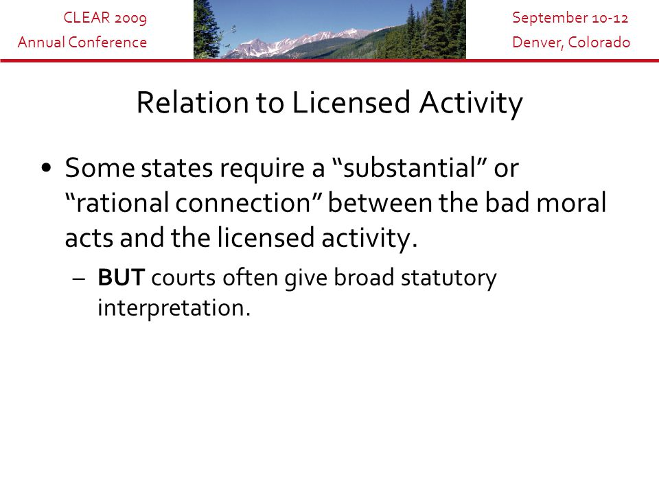 CLEAR 2009 Annual Conference September 10-12 Denver, Colorado Relation to Licensed Activity Some states require a substantial or rational connection between the bad moral acts and the licensed activity.