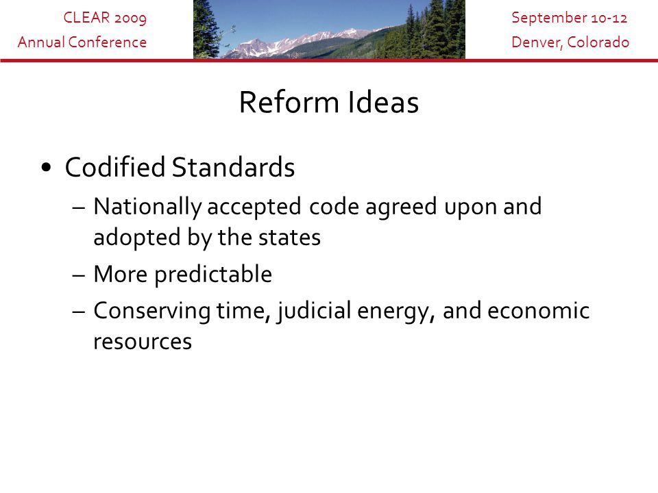 CLEAR 2009 Annual Conference September 10-12 Denver, Colorado Reform Ideas Codified Standards –Nationally accepted code agreed upon and adopted by the states –More predictable –Conserving time, judicial energy, and economic resources