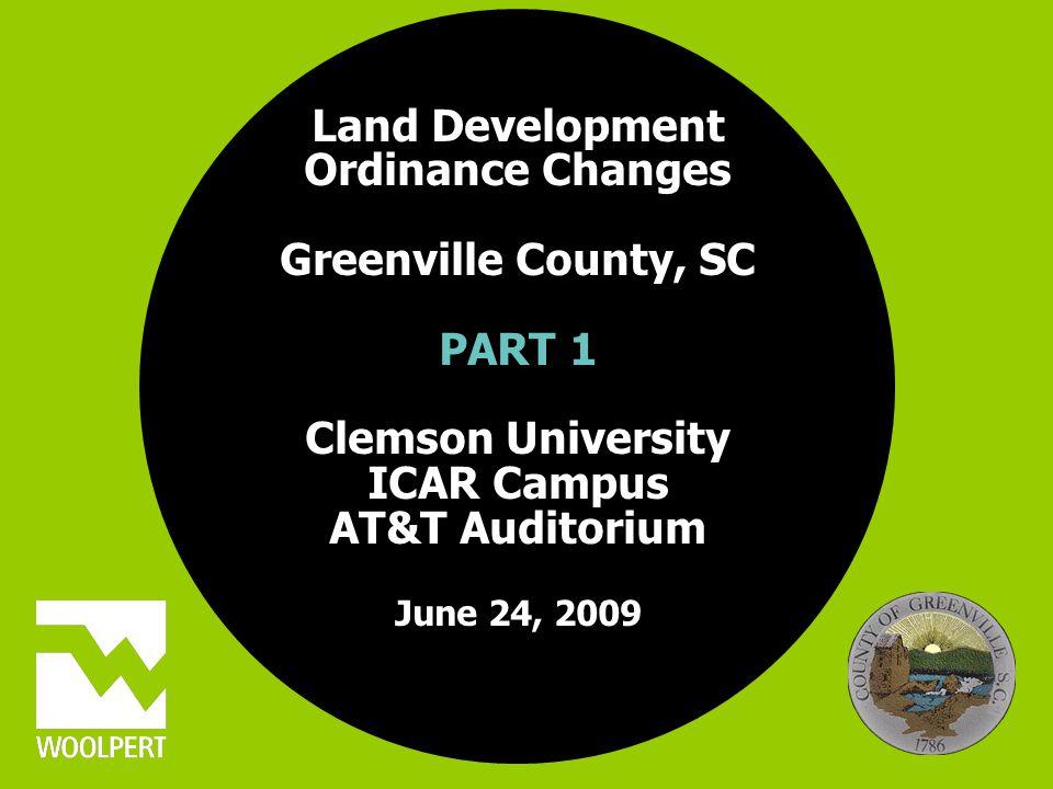 Land Development Ordinance Changes Greenville County, SC PART 1 Clemson University ICAR Campus AT&T Auditorium June 24, 2009