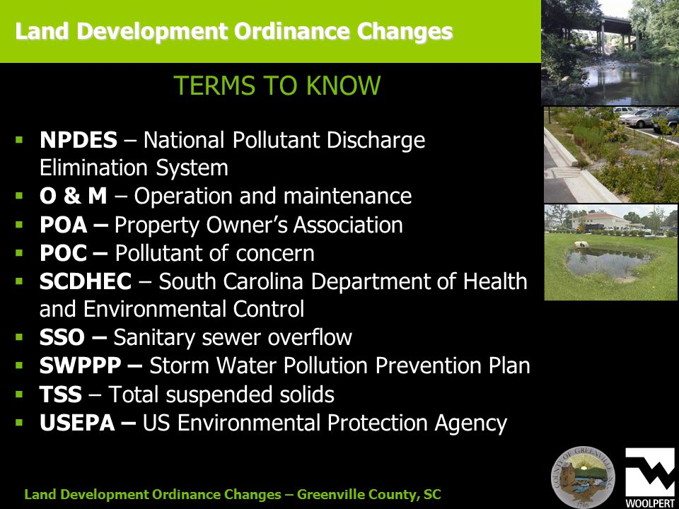 Land Development Ordinance Changes – Greenville County, SC TERMS TO KNOW  NPDES – National Pollutant Discharge Elimination System  O & M – Operation and maintenance  POA – Property Owner's Association  POC – Pollutant of concern  SCDHEC – South Carolina Department of Health and Environmental Control  SSO – Sanitary sewer overflow  SWPPP – Storm Water Pollution Prevention Plan  TSS – Total suspended solids  USEPA – US Environmental Protection Agency Land Development Ordinance Changes