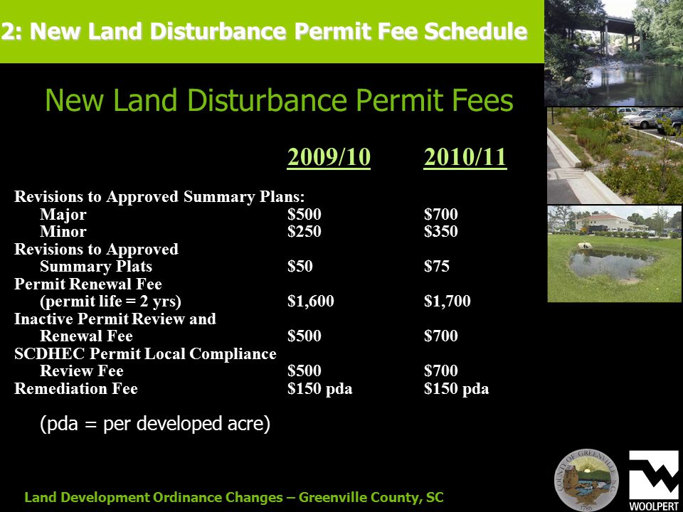 Land Development Ordinance Changes – Greenville County, SC New Land Disturbance Permit Fees 2009/102010/11 Revisions to Approved Summary Plans: Major$500$700 Minor$250$350 Revisions to Approved Summary Plats$50$75 Permit Renewal Fee (permit life = 2 yrs)$1,600$1,700 Inactive Permit Review and Renewal Fee$500$700 SCDHEC Permit Local Compliance Review Fee$500$700 Remediation Fee$150 pda$150 pda (pda = per developed acre) 2: New Land Disturbance Permit Fee Schedule
