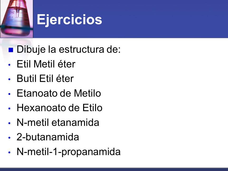 Ejercicios Dibuje la estructura de: Etil Metil éter Butil Etil éter Etanoato de Metilo Hexanoato de Etilo N-metil etanamida 2-butanamida N-metil-1-pro