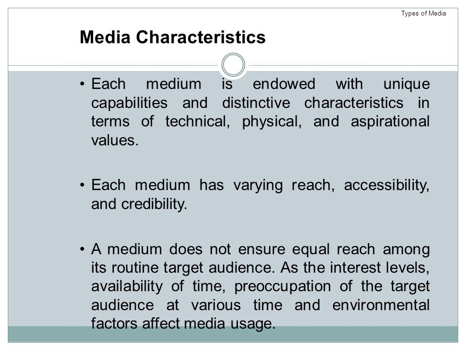 Media Characteristics Each medium is endowed with unique capabilities and distinctive characteristics in terms of technical, physical, and aspirational values.