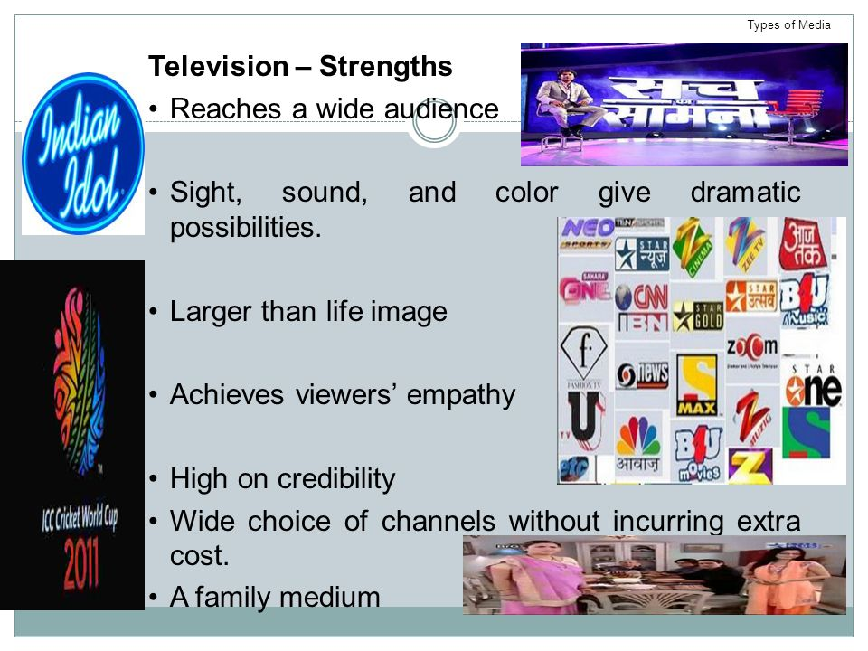 Television – Strengths Reaches a wide audience Sight, sound, and color give dramatic possibilities.