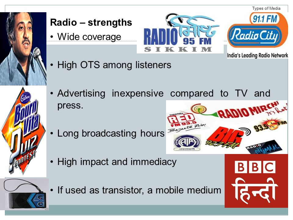 Radio – strengths Wide coverage High OTS among listeners Advertising inexpensive compared to TV and press.