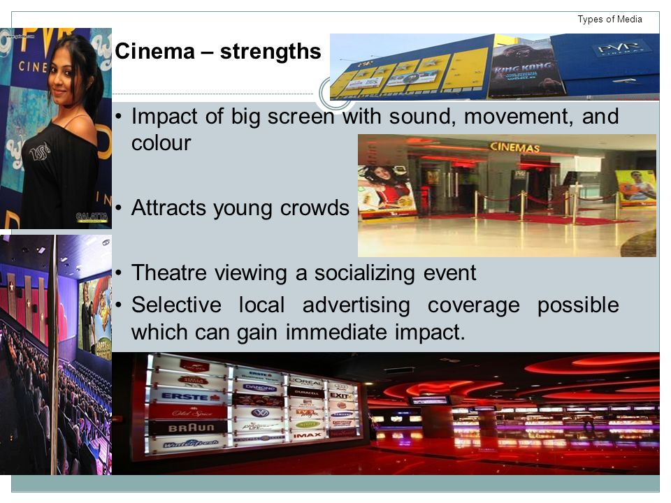 Cinema – strengths Impact of big screen with sound, movement, and colour Attracts young crowds Theatre viewing a socializing event Selective local advertising coverage possible which can gain immediate impact.