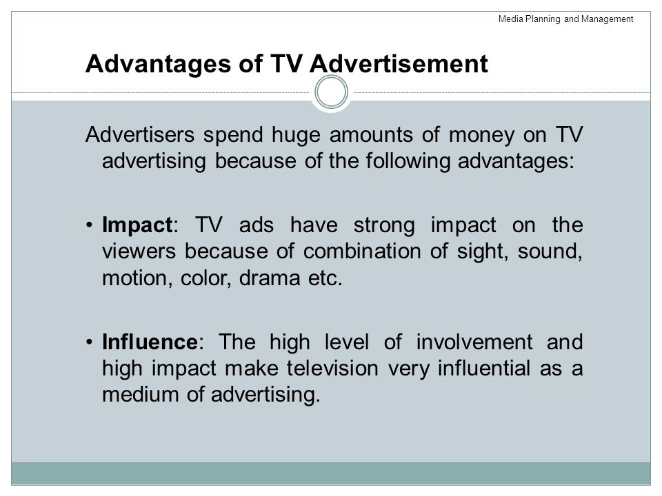 Advantages of TV Advertisement Advertisers spend huge amounts of money on TV advertising because of the following advantages: Impact: TV ads have strong impact on the viewers because of combination of sight, sound, motion, color, drama etc.