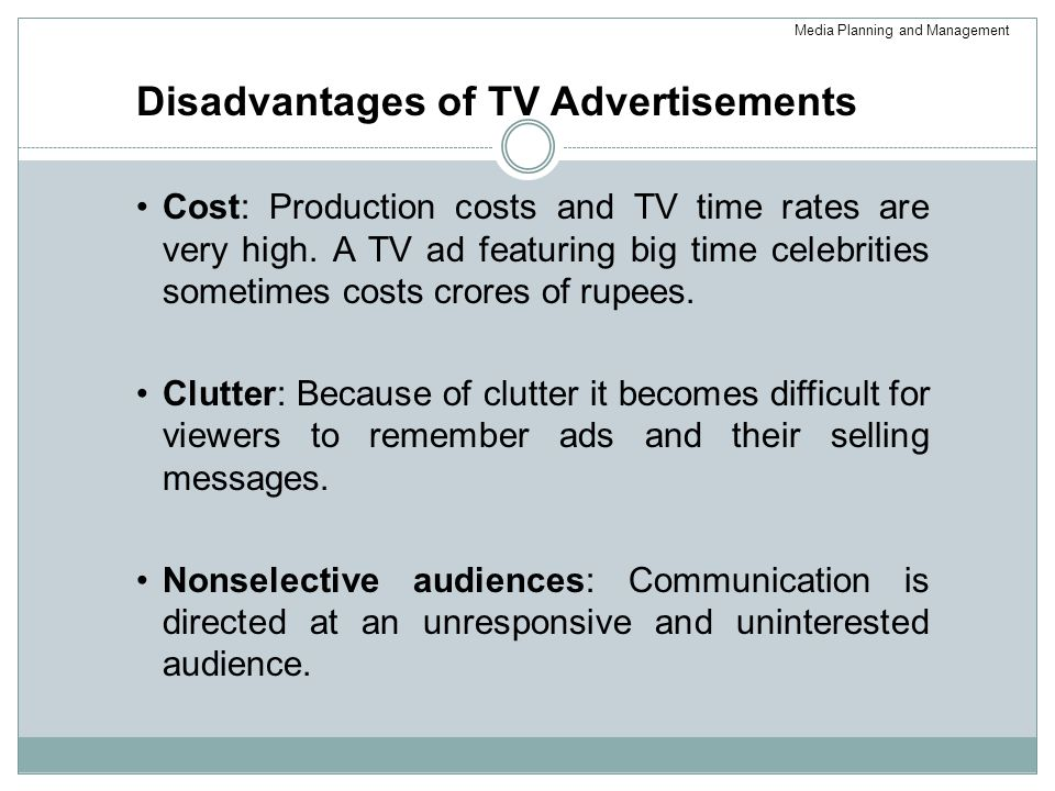 Disadvantages of TV Advertisements Cost: Production costs and TV time rates are very high.