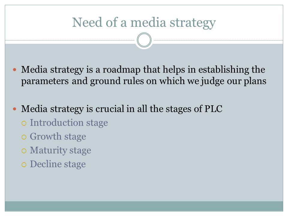 Need of a media strategy Media strategy is a roadmap that helps in establishing the parameters and ground rules on which we judge our plans Media strategy is crucial in all the stages of PLC  Introduction stage  Growth stage  Maturity stage  Decline stage