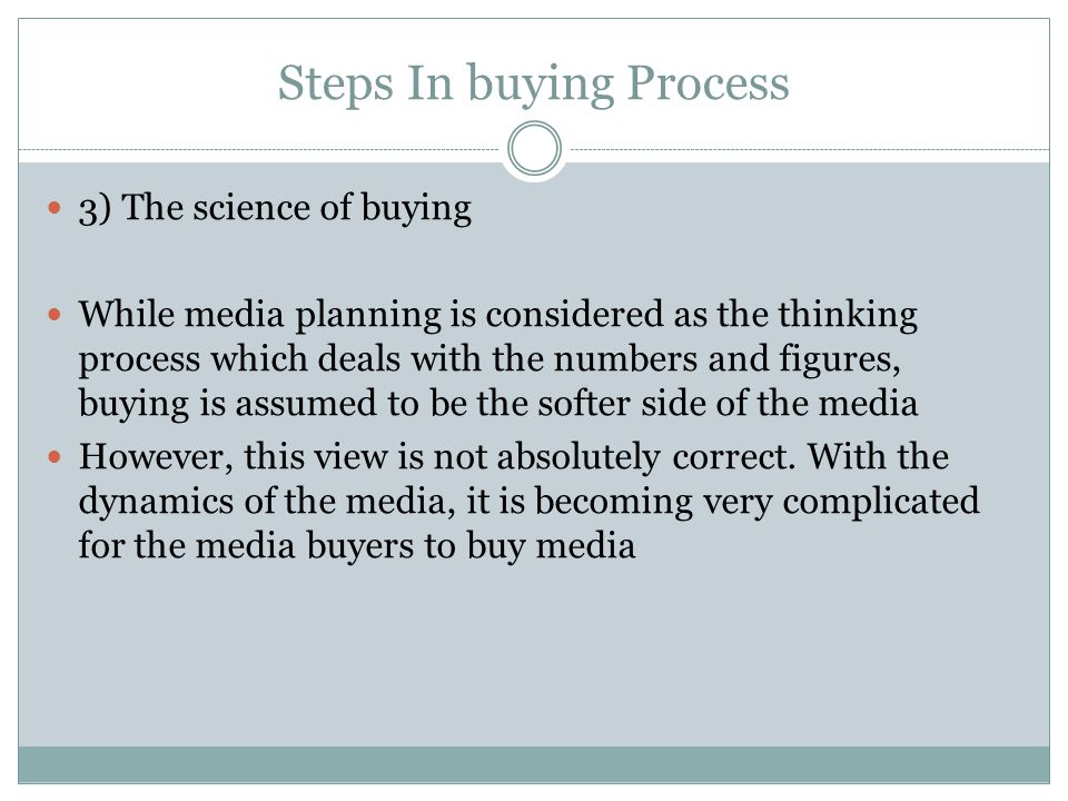 Steps In buying Process 3) The science of buying While media planning is considered as the thinking process which deals with the numbers and figures, buying is assumed to be the softer side of the media However, this view is not absolutely correct.