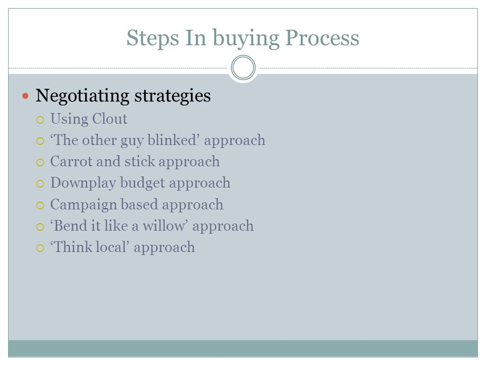 Steps In buying Process Negotiating strategies  Using Clout  'The other guy blinked' approach  Carrot and stick approach  Downplay budget approach  Campaign based approach  'Bend it like a willow' approach  'Think local' approach