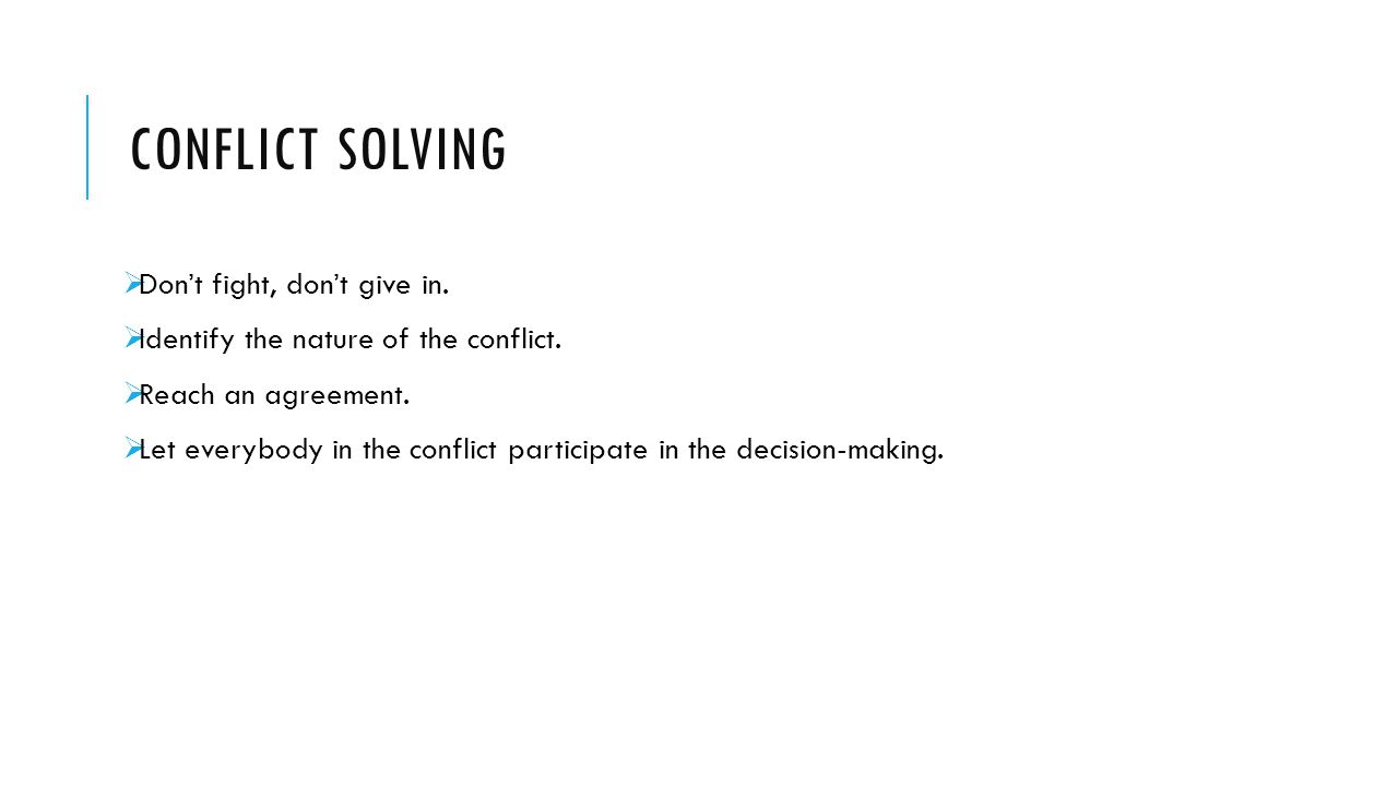 CONFLICT SOLVING  Don't fight, don't give in.  Identify the nature of the conflict.