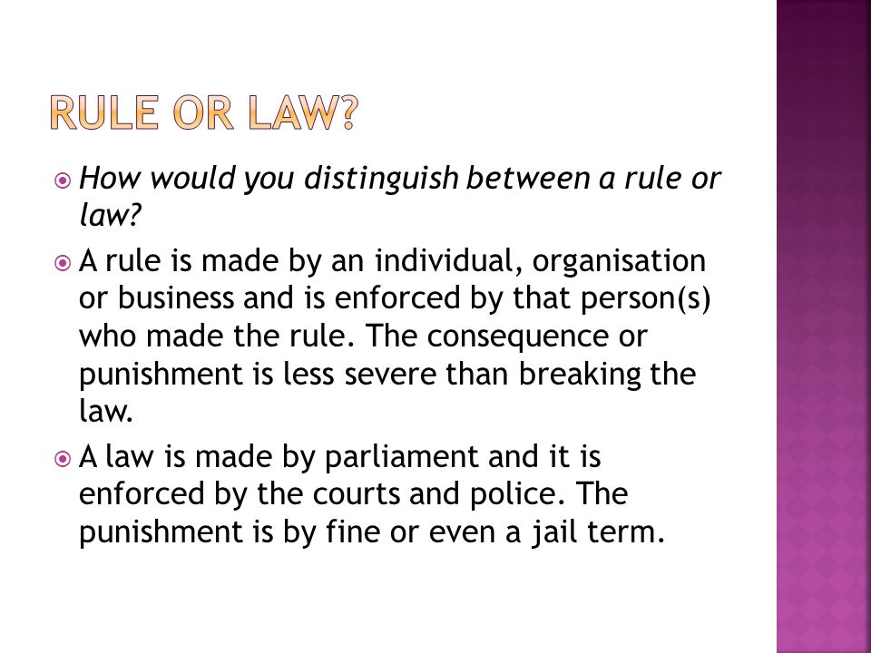  set by an individual, group, organisation or business  more flexible, and have lighter consequences when broken  set during childhood to prepare for living in accordance with laws  legal variation of rules  enforced by the courts and police  made by the govt  must go through certain processes to become laws, including a voting process  Laws carry stiff penalties including imprisonment