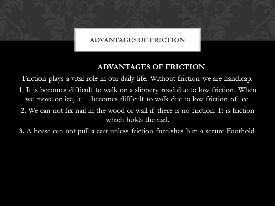 ADVANTAGES OF FRICTION Friction plays a vital role in our daily life. Without friction we are handicap. 1. It is becomes difficult to walk on a slippe