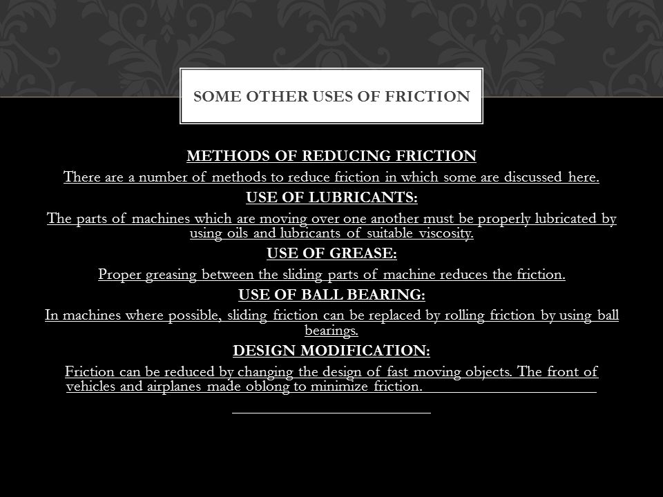 METHODS OF REDUCING FRICTION There are a number of methods to reduce friction in which some are discussed here. USE OF LUBRICANTS: The parts of machin