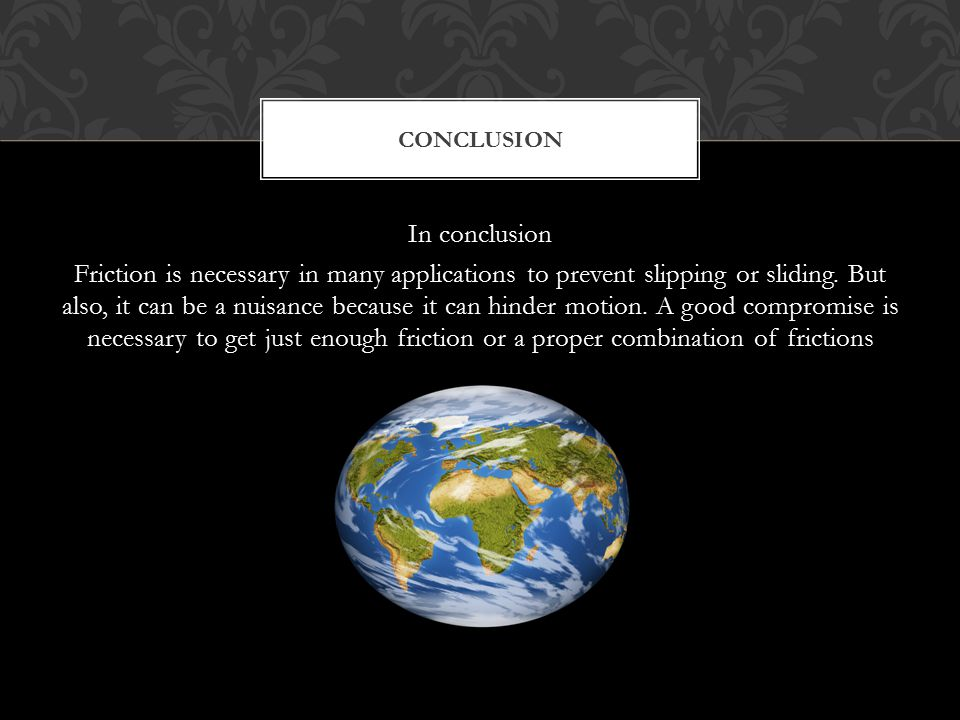 In conclusion Friction is necessary in many applications to prevent slipping or sliding. But also, it can be a nuisance because it can hinder motion.