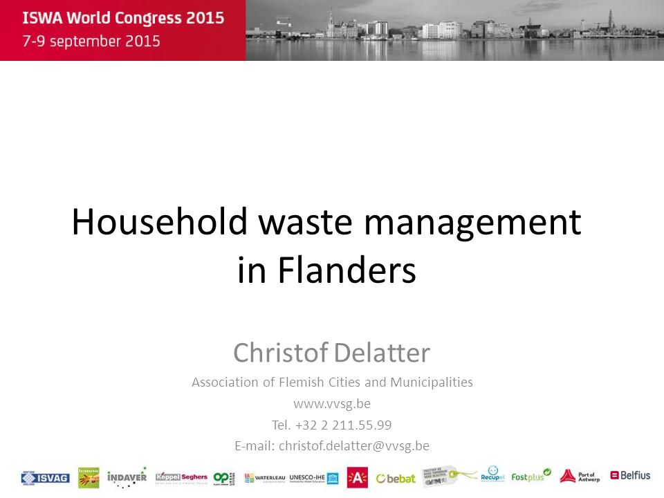 Household waste management in Flanders Christof Delatter Association of Flemish Cities and Municipalities www.vvsg.be Tel. +32 2 211.55.99 E-mail: chr
