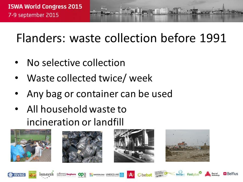 Introduction selective waste collection -1991: start of selective collection of household waste Residual household waste 'dry' or 'wet' fraction Hazardous waste -Now: Organic waste Paper and cardboard Glass PMD (plastic and metal packaging) Metals Textiles...