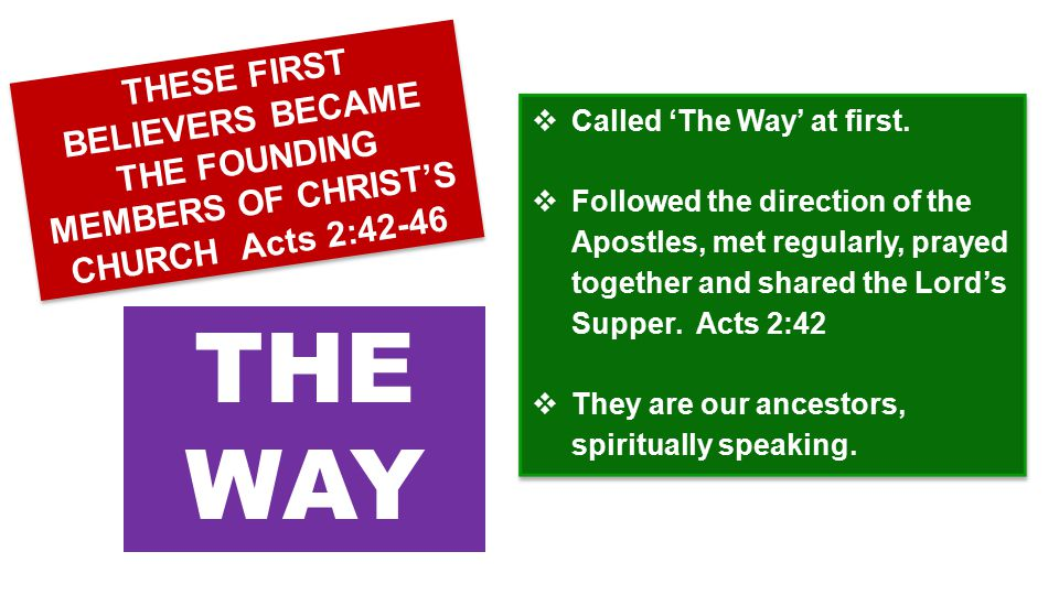  Called 'The Way' at first.  Followed the direction of the Apostles, met regularly, prayed together and shared the Lord's Supper. Acts 2:42  They a