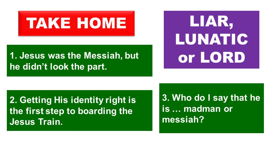 1. Jesus was the Messiah, but he didn't look the part. TAKE HOME LIAR, LUNATIC or LORD 3. Who do I say that he is … madman or messiah? 2. Getting His