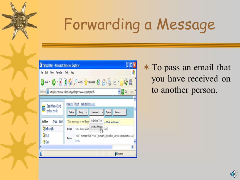 Replying to a Message  To send an email back to the person who originally sent it, with a new message added.