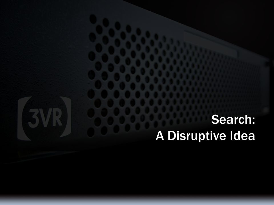© 2007 3VR Security, Inc. 23 Search: A Disruptive Idea