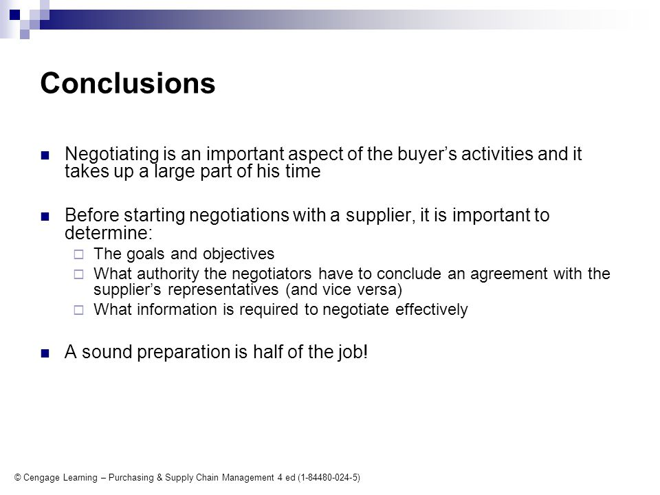 © Cengage Learning – Purchasing & Supply Chain Management 4 ed (1-84480-024-5) Conclusions Negotiating is an important aspect of the buyer's activities and it takes up a large part of his time Before starting negotiations with a supplier, it is important to determine:  The goals and objectives  What authority the negotiators have to conclude an agreement with the supplier's representatives (and vice versa)  What information is required to negotiate effectively A sound preparation is half of the job!