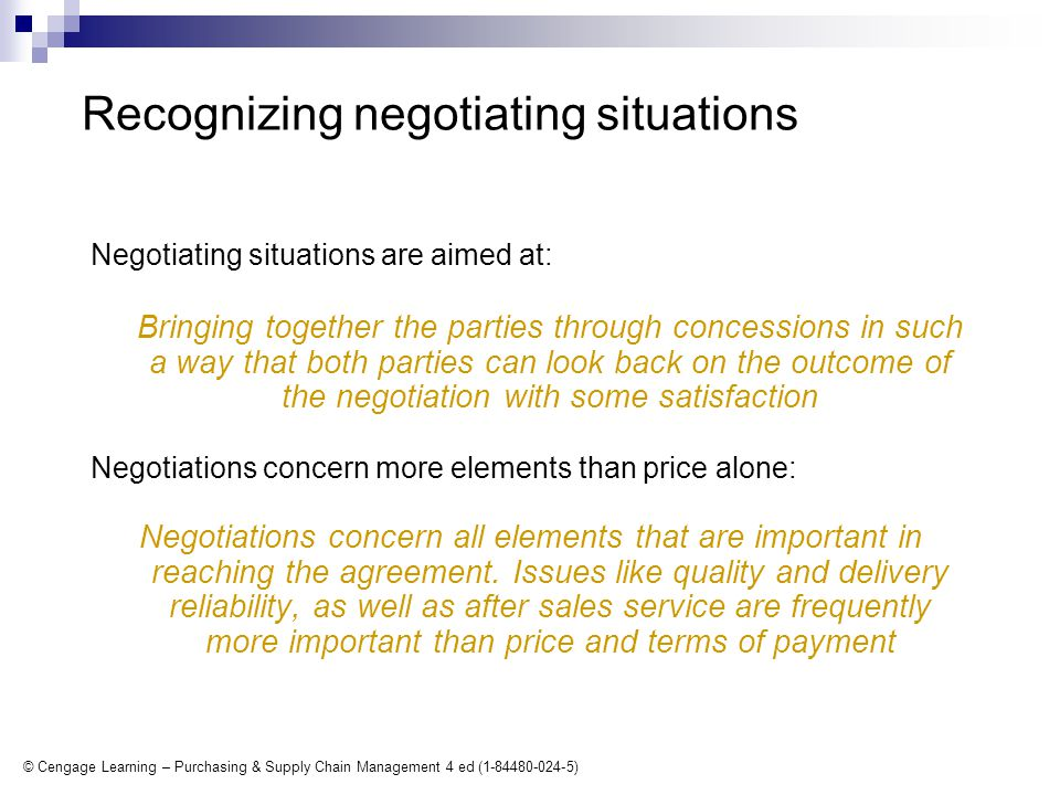© Cengage Learning – Purchasing & Supply Chain Management 4 ed (1-84480-024-5) Recognizing negotiating situations Negotiating situations are aimed at: Bringing together the parties through concessions in such a way that both parties can look back on the outcome of the negotiation with some satisfaction Negotiations concern more elements than price alone: Negotiations concern all elements that are important in reaching the agreement.
