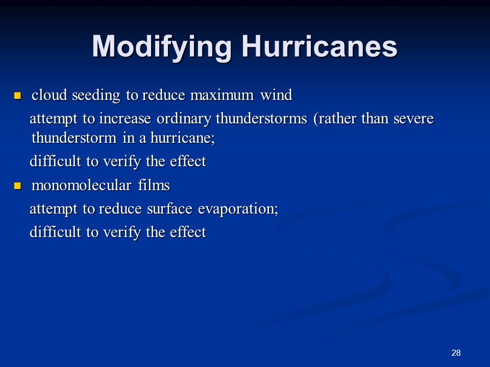 Modifying Hurricanes cloud seeding to reduce maximum wind cloud seeding to reduce maximum wind attempt to increase ordinary thunderstorms (rather than severe thunderstorm in a hurricane; attempt to increase ordinary thunderstorms (rather than severe thunderstorm in a hurricane; difficult to verify the effect difficult to verify the effect monomolecular films monomolecular films attempt to reduce surface evaporation; attempt to reduce surface evaporation; difficult to verify the effect difficult to verify the effect 28
