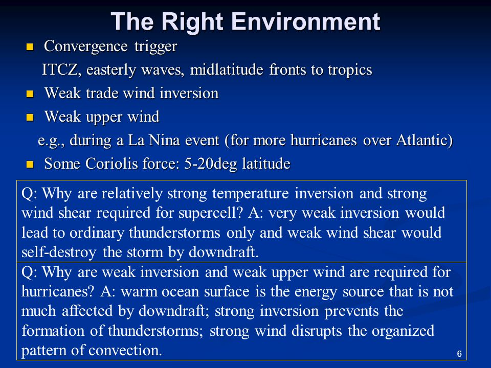 The Right Environment Convergence trigger Convergence trigger ITCZ, easterly waves, midlatitude fronts to tropics ITCZ, easterly waves, midlatitude fronts to tropics Weak trade wind inversion Weak trade wind inversion Weak upper wind Weak upper wind e.g., during a La Nina event (for more hurricanes over Atlantic) e.g., during a La Nina event (for more hurricanes over Atlantic) Some Coriolis force: 5-20deg latitude Some Coriolis force: 5-20deg latitude Q: Why are relatively strong temperature inversion and strong wind shear required for supercell.