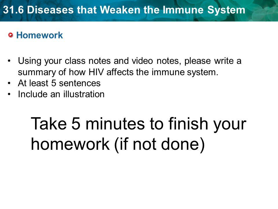31.6 Diseases that Weaken the Immune System Homework Using your class notes and video notes, please write a summary of how HIV affects the immune system.