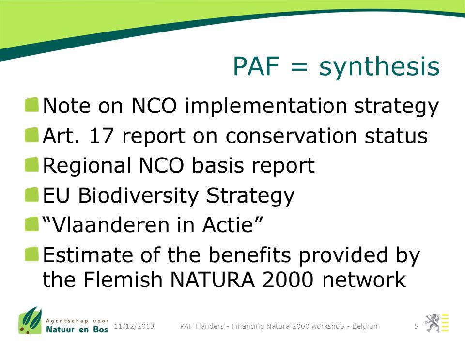 Flemish roadmap to favourable conservation status (FCS) 1.Halt and prevent deterioration of the present conservation status 2.Reach FCS or improve status by 2020 for 16 habitats 3.Reach FCS for all habitats by 2050 4.Reach FCS or improve status by 2020 for protected species 5.Reach FCS for all species by 2050 11/12/2013 PAF Flanders - Financing Natura 2000 workshop - Belgium16