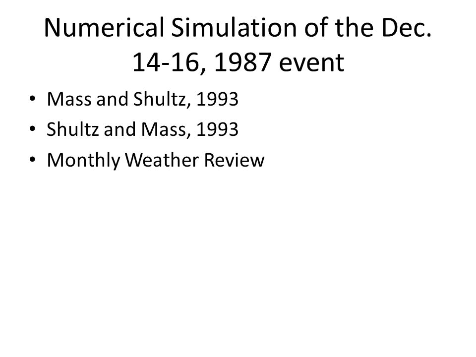 Numerical Simulation of the Dec. 14-16, 1987 event Mass and Shultz, 1993 Shultz and Mass, 1993 Monthly Weather Review