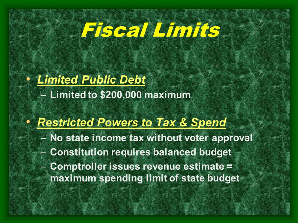 Fiscal Limits Limited Public Debt –Limited to $200,000 maximum Restricted Powers to Tax & Spend –No state income tax without voter approval –Constitution requires balanced budget –Comptroller issues revenue estimate = maximum spending limit of state budget