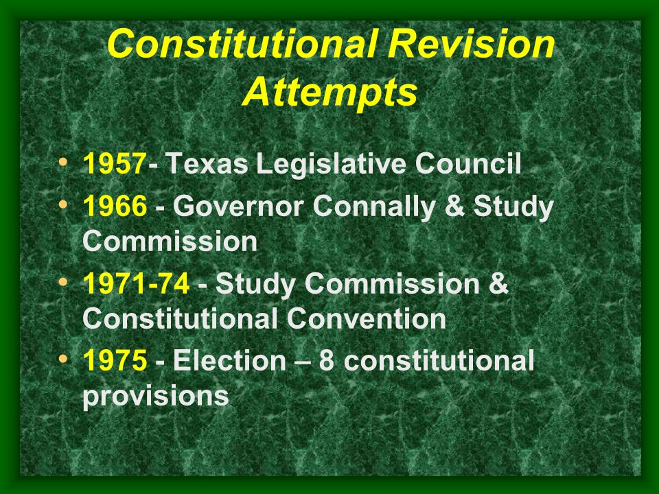 Constitutional Revision Attempts 1957- Texas Legislative Council 1966 - Governor Connally & Study Commission 1971-74 - Study Commission & Constitutional Convention 1975 - Election – 8 constitutional provisions