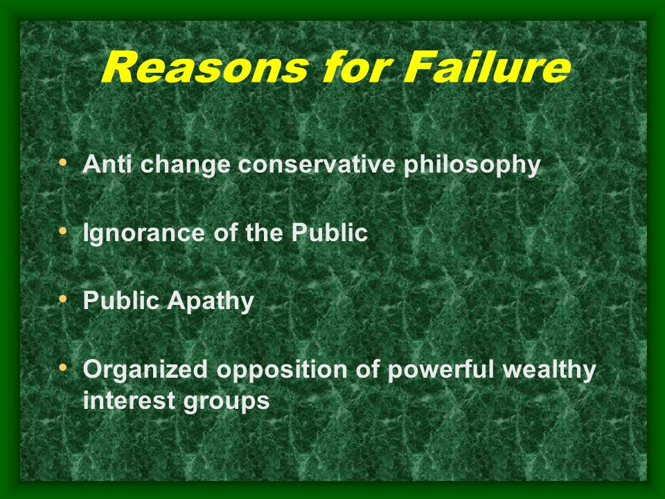Reasons for Failure Anti change conservative philosophy Ignorance of the Public Public Apathy Organized opposition of powerful wealthy interest groups