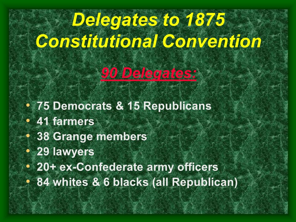 Delegates to 1875 Constitutional Convention 90 Delegates: 75 Democrats & 15 Republicans 41 farmers 38 Grange members 29 lawyers 20+ ex-Confederate army officers 84 whites & 6 blacks (all Republican)