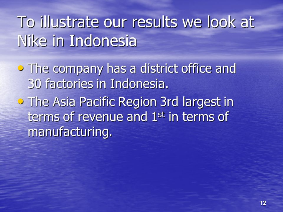12 To illustrate our results we look at Nike in Indonesia The company has a district office and 30 factories in Indonesia. The company has a district