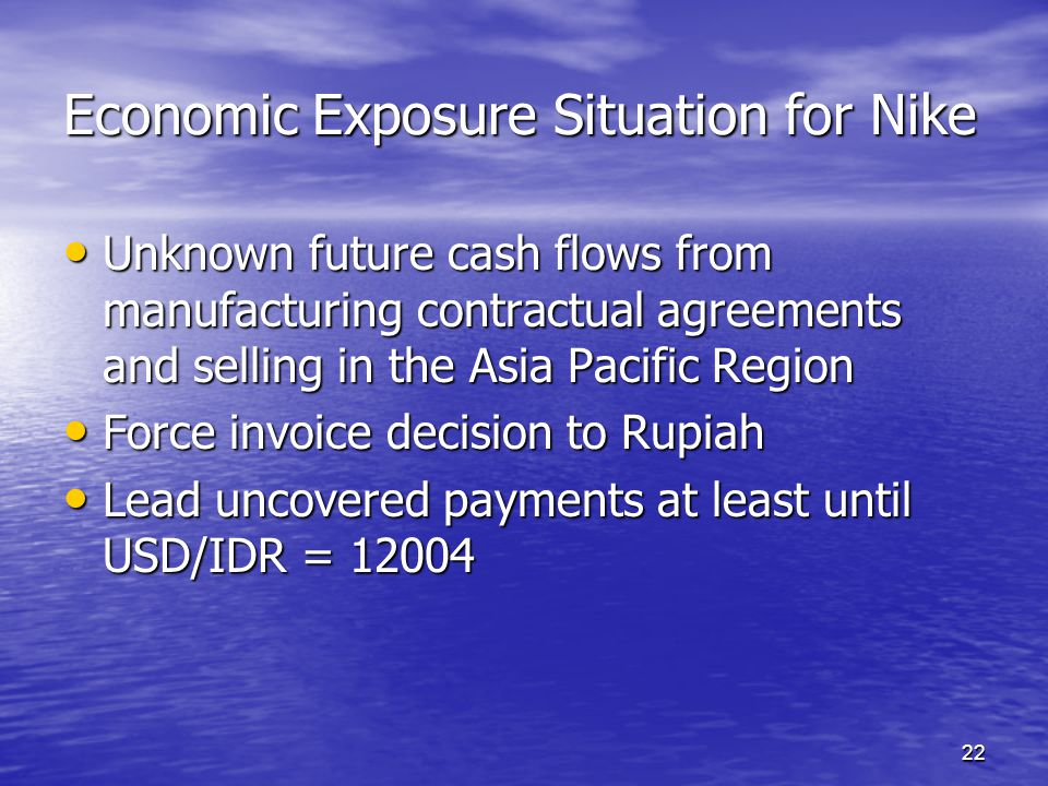 22 Economic Exposure Situation for Nike Unknown future cash flows from manufacturing contractual agreements and selling in the Asia Pacific Region Unk