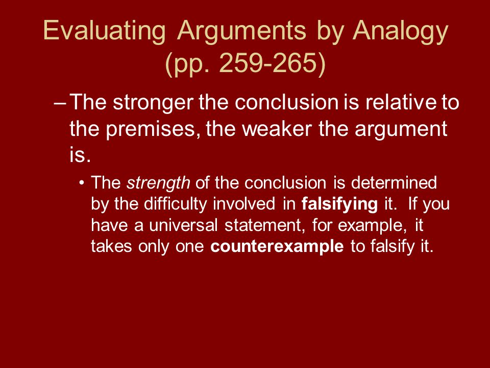 Evaluating Arguments by Analogy (pp. 259-265) –The stronger the conclusion is relative to the premises, the weaker the argument is. The strength of th